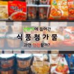 [카드뉴스] 가공식품에 다량 들어간 식품첨가물, 과연 안전할까?
