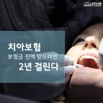 [카드뉴스] 치아보험, 보험금 전액 받으려면 2년 걸린다